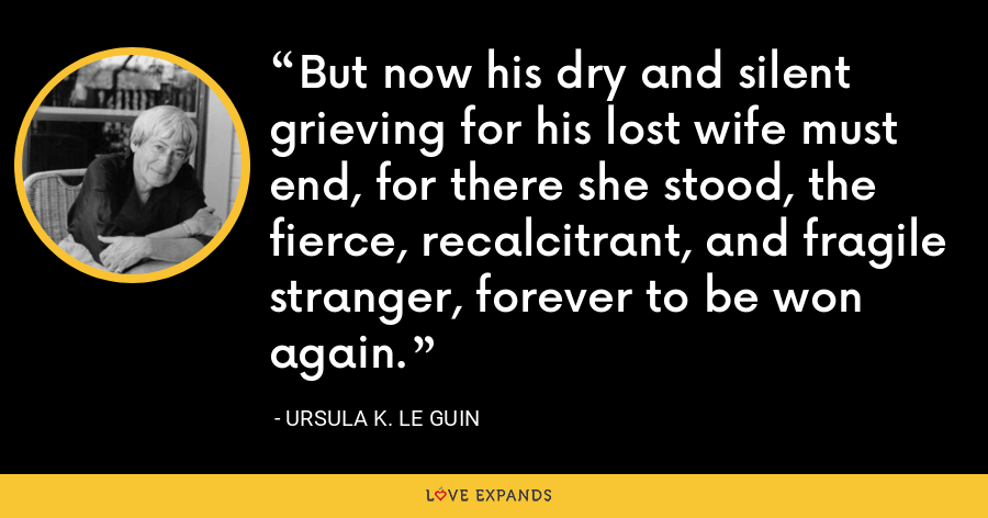 But now his dry and silent grieving for his lost wife must end, for there she stood, the fierce, recalcitrant, and fragile stranger, forever to be won again. - Ursula K. Le Guin