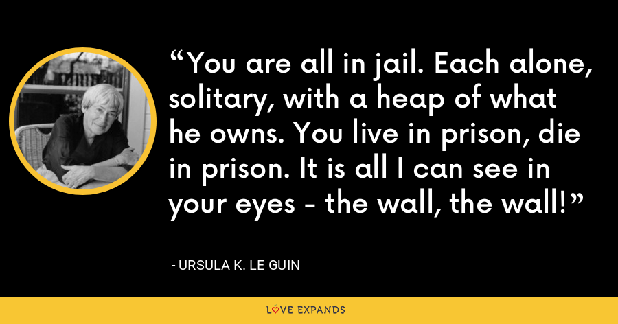 You are all in jail. Each alone, solitary, with a heap of what he owns. You live in prison, die in prison. It is all I can see in your eyes - the wall, the wall! - Ursula K. Le Guin