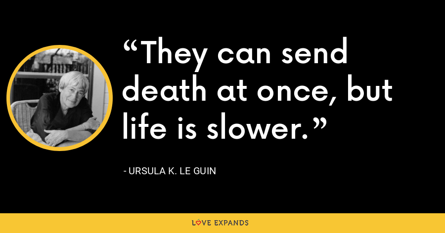 They can send death at once, but life is slower. - Ursula K. Le Guin