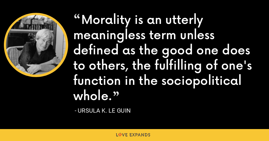 Morality is an utterly meaningless term unless defined as the good one does to others, the fulfilling of one's function in the sociopolitical whole. - Ursula K. Le Guin