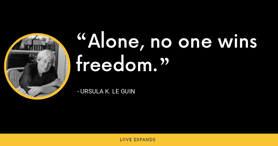 Alone, no one wins freedom. - Ursula K. Le Guin
