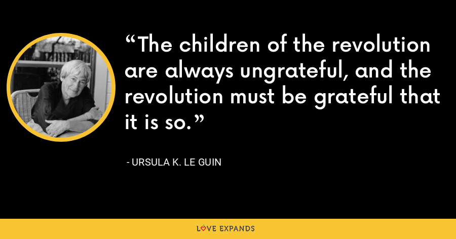 The children of the revolution are always ungrateful, and the revolution must be grateful that it is so. - Ursula K. Le Guin