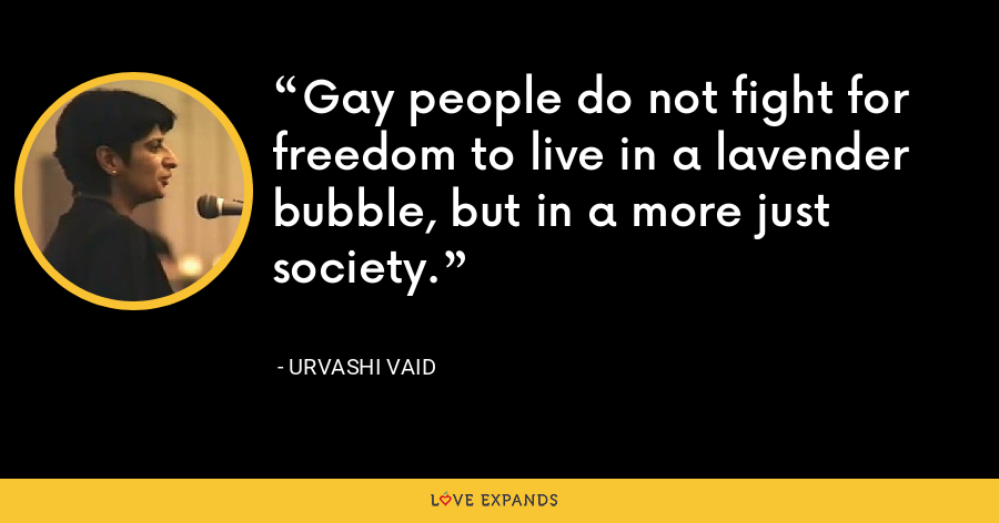 Gay people do not fight for freedom to live in a lavender bubble, but in a more just society. - Urvashi Vaid