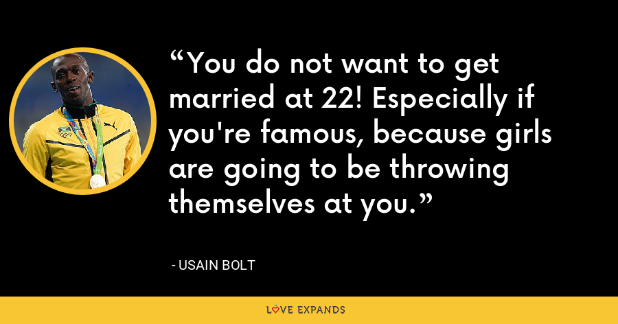You do not want to get married at 22! Especially if you're famous, because girls are going to be throwing themselves at you. - Usain Bolt