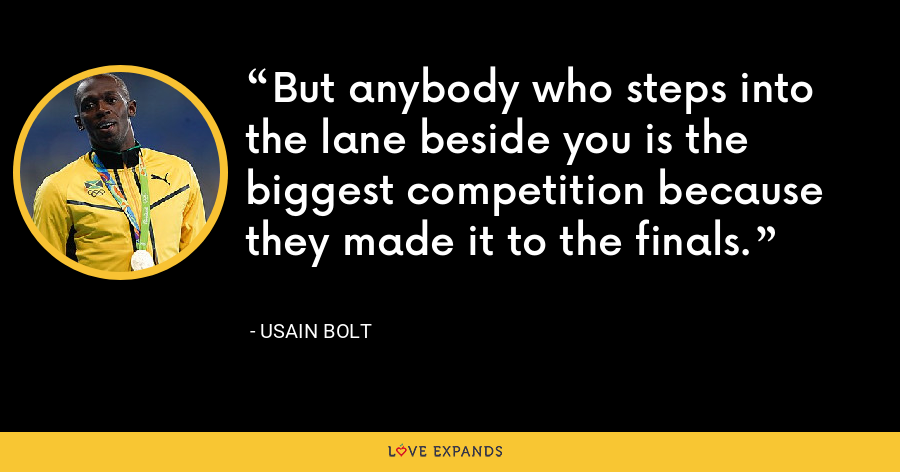 But anybody who steps into the lane beside you is the biggest competition because they made it to the finals. - Usain Bolt
