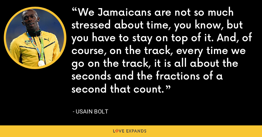 We Jamaicans are not so much stressed about time, you know, but you have to stay on top of it. And, of course, on the track, every time we go on the track, it is all about the seconds and the fractions of a second that count. - Usain Bolt