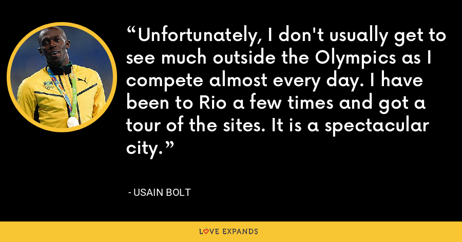 Unfortunately, I don't usually get to see much outside the Olympics as I compete almost every day. I have been to Rio a few times and got a tour of the sites. It is a spectacular city. - Usain Bolt