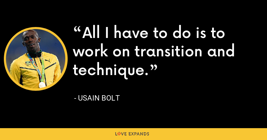 All I have to do is to work on transition and technique. - Usain Bolt