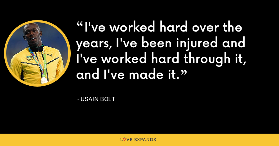 I've worked hard over the years, I've been injured and I've worked hard through it, and I've made it. - Usain Bolt