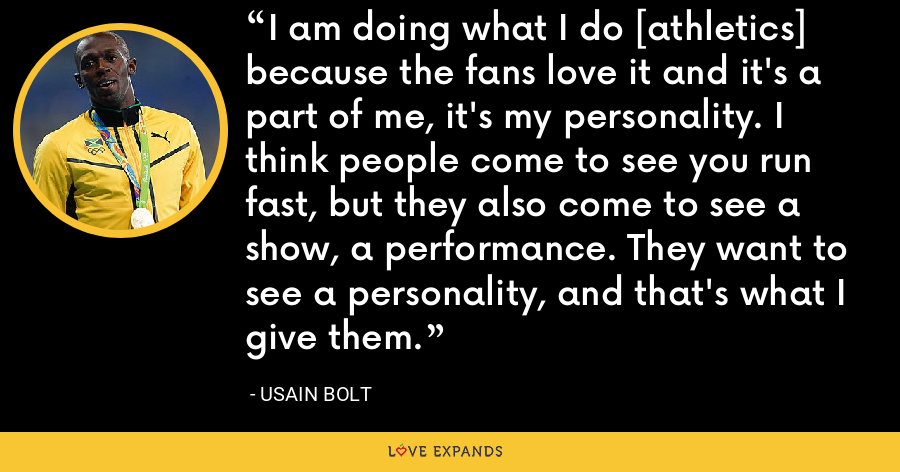 I am doing what I do [athletics] because the fans love it and it's a part of me, it's my personality. I think people come to see you run fast, but they also come to see a show, a performance. They want to see a personality, and that's what I give them. - Usain Bolt