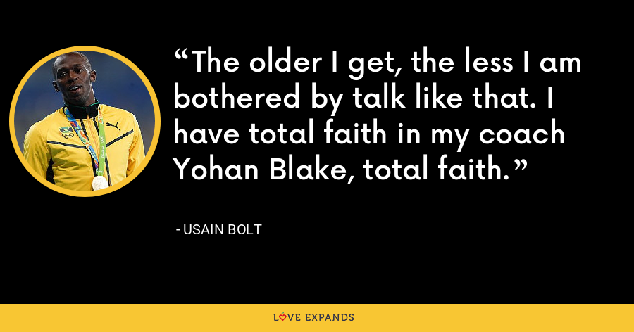 The older I get, the less I am bothered by talk like that. I have total faith in my coach Yohan Blake, total faith. - Usain Bolt