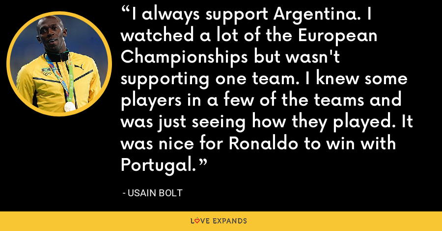I always support Argentina. I watched a lot of the European Championships but wasn't supporting one team. I knew some players in a few of the teams and was just seeing how they played. It was nice for Ronaldo to win with Portugal. - Usain Bolt