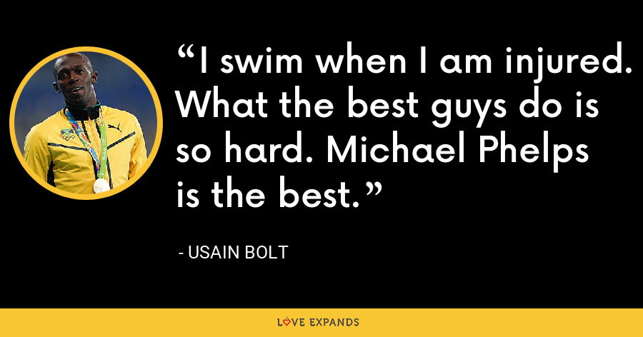 I swim when I am injured. What the best guys do is so hard. Michael Phelps is the best. - Usain Bolt
