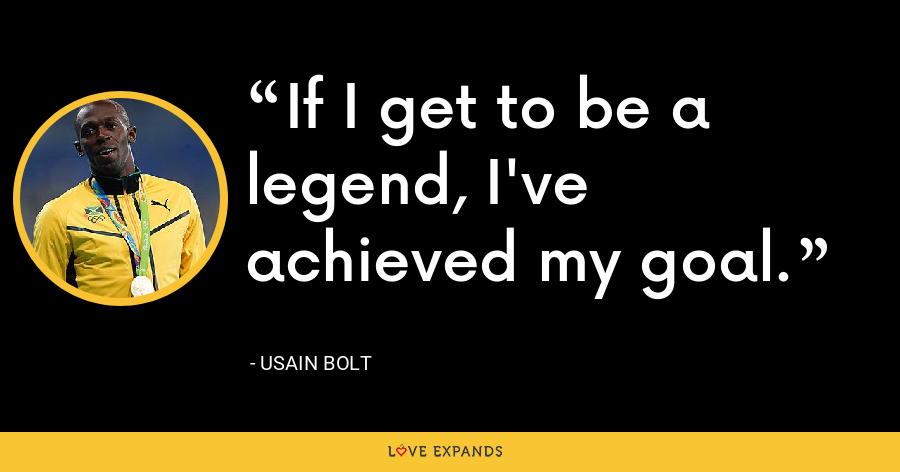If I get to be a legend, I've achieved my goal. - Usain Bolt