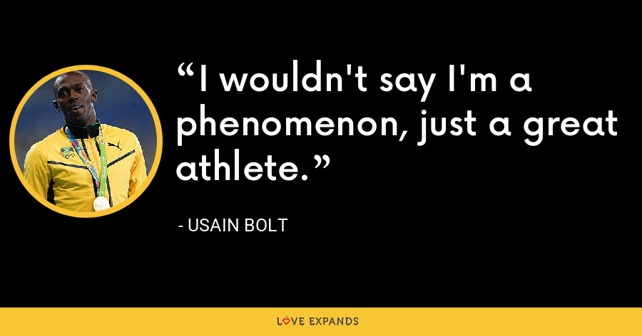 I wouldn't say I'm a phenomenon, just a great athlete. - Usain Bolt