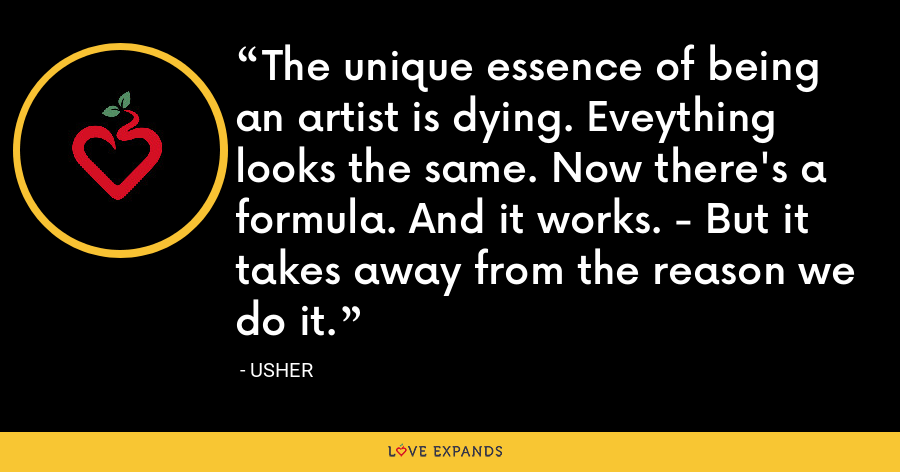 The unique essence of being an artist is dying. Eveything looks the same. Now there's a formula. And it works. - But it takes away from the reason we do it. - Usher