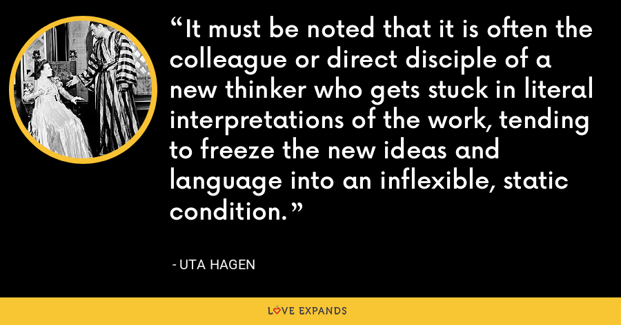 It must be noted that it is often the colleague or direct disciple of a new thinker who gets stuck in literal interpretations of the work, tending to freeze the new ideas and language into an inflexible, static condition. - Uta Hagen