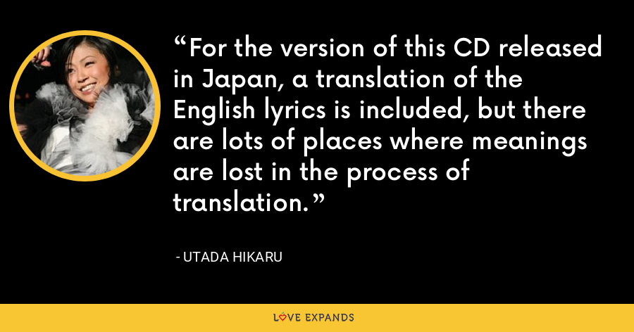 For the version of this CD released in Japan, a translation of the English lyrics is included, but there are lots of places where meanings are lost in the process of translation. - Utada Hikaru