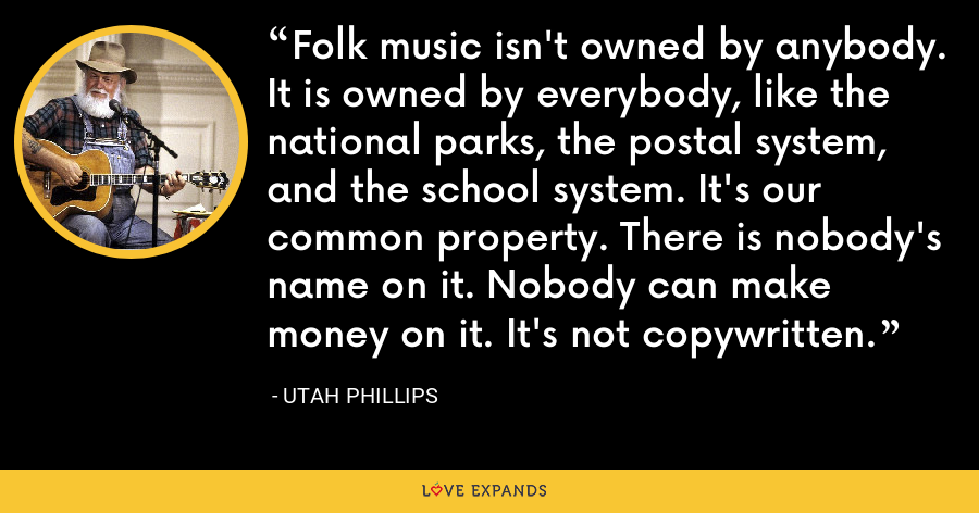 Folk music isn't owned by anybody. It is owned by everybody, like the national parks, the postal system, and the school system. It's our common property. There is nobody's name on it. Nobody can make money on it. It's not copywritten. - Utah Phillips