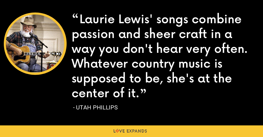 Laurie Lewis' songs combine passion and sheer craft in a way you don't hear very often. Whatever country music is supposed to be, she's at the center of it. - Utah Phillips