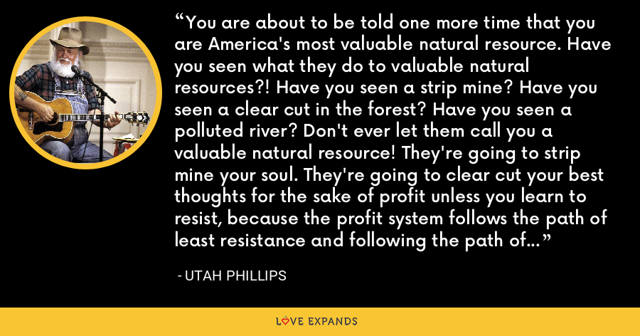 You are about to be told one more time that you are America's most valuable natural resource. Have you seen what they do to valuable natural resources?! Have you seen a strip mine? Have you seen a clear cut in the forest? Have you seen a polluted river? Don't ever let them call you a valuable natural resource! They're going to strip mine your soul. They're going to clear cut your best thoughts for the sake of profit unless you learn to resist, because the profit system follows the path of least resistance and following the path of least resistance is what makes the river crooked! - Utah Phillips
