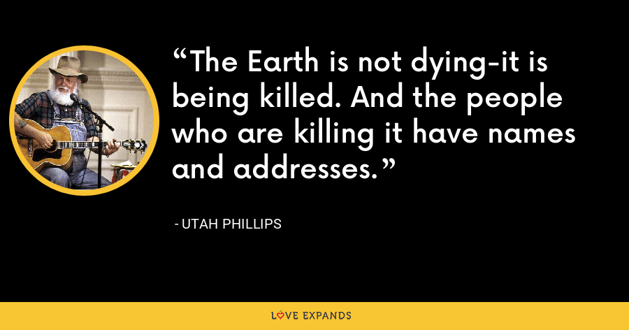 The Earth is not dying-it is being killed. And the people who are killing it have names and addresses. - Utah Phillips