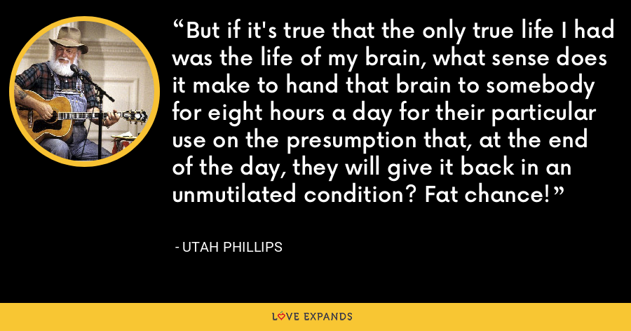 But if it's true that the only true life I had was the life of my brain, what sense does it make to hand that brain to somebody for eight hours a day for their particular use on the presumption that, at the end of the day, they will give it back in an unmutilated condition? Fat chance! - Utah Phillips