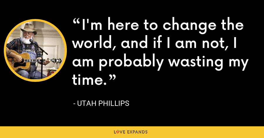 I'm here to change the world, and if I am not, I am probably wasting my time. - Utah Phillips
