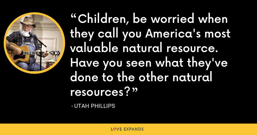 Children, be worried when they call you America's most valuable natural resource. Have you seen what they've done to the other natural resources? - Utah Phillips