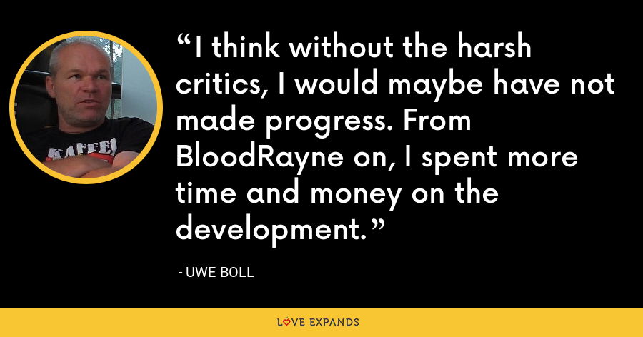 I think without the harsh critics, I would maybe have not made progress. From BloodRayne on, I spent more time and money on the development. - Uwe Boll