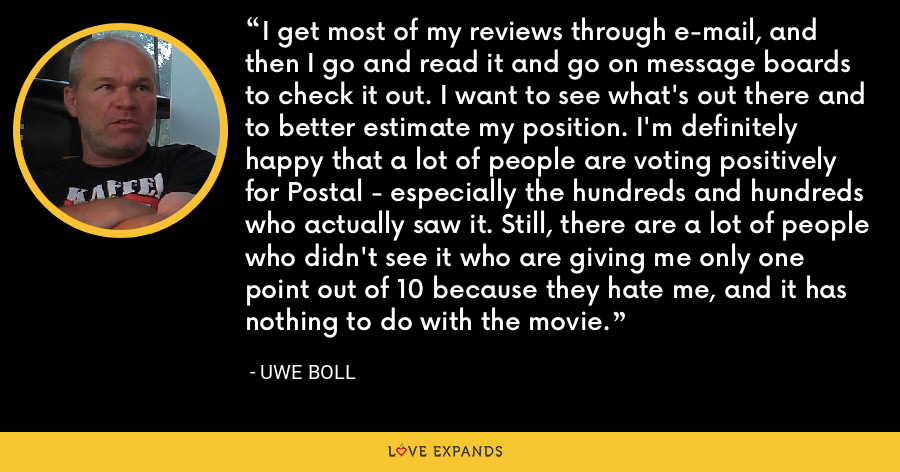 I get most of my reviews through e-mail, and then I go and read it and go on message boards to check it out. I want to see what's out there and to better estimate my position. I'm definitely happy that a lot of people are voting positively for Postal - especially the hundreds and hundreds who actually saw it. Still, there are a lot of people who didn't see it who are giving me only one point out of 10 because they hate me, and it has nothing to do with the movie. - Uwe Boll