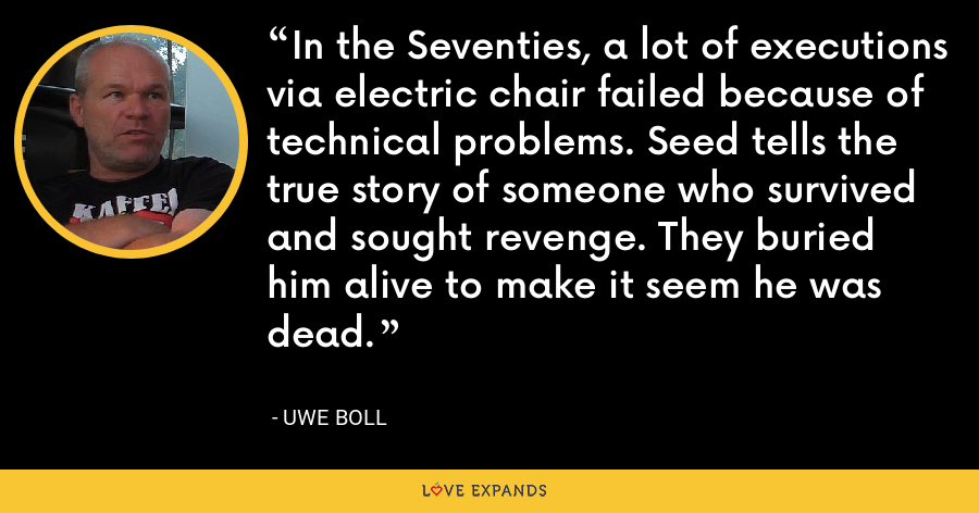 In the Seventies, a lot of executions via electric chair failed because of technical problems. Seed tells the true story of someone who survived and sought revenge. They buried him alive to make it seem he was dead. - Uwe Boll