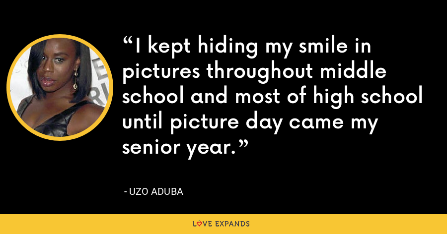 I kept hiding my smile in pictures throughout middle school and most of high school until picture day came my senior year. - Uzo Aduba