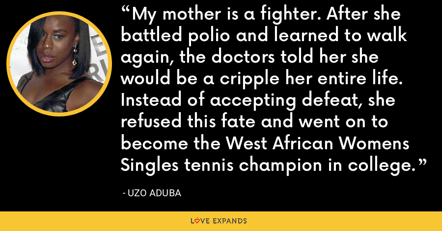 My mother is a fighter. After she battled polio and learned to walk again, the doctors told her she would be a cripple her entire life. Instead of accepting defeat, she refused this fate and went on to become the West African Womens Singles tennis champion in college. - Uzo Aduba