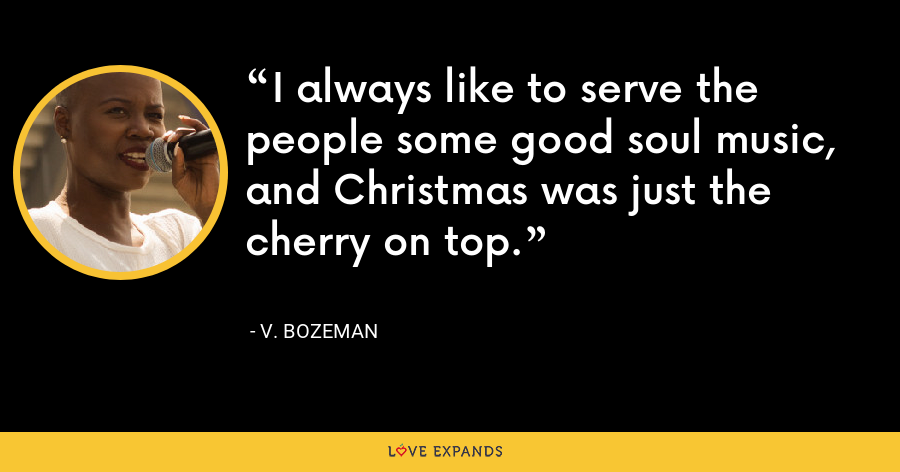 I always like to serve the people some good soul music, and Christmas was just the cherry on top. - V. Bozeman