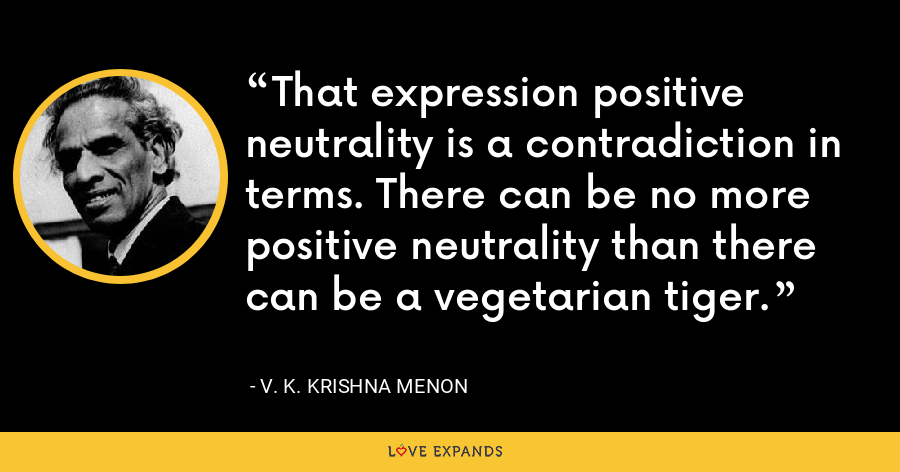 That expression positive neutrality is a contradiction in terms. There can be no more positive neutrality than there can be a vegetarian tiger. - V. K. Krishna Menon