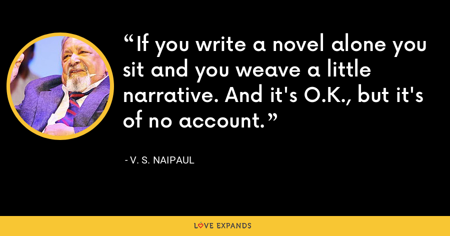 If you write a novel alone you sit and you weave a little narrative. And it's O.K., but it's of no account. - V. S. Naipaul