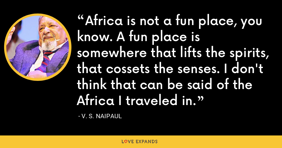 Africa is not a fun place, you know. A fun place is somewhere that lifts the spirits, that cossets the senses. I don't think that can be said of the Africa I traveled in. - V. S. Naipaul