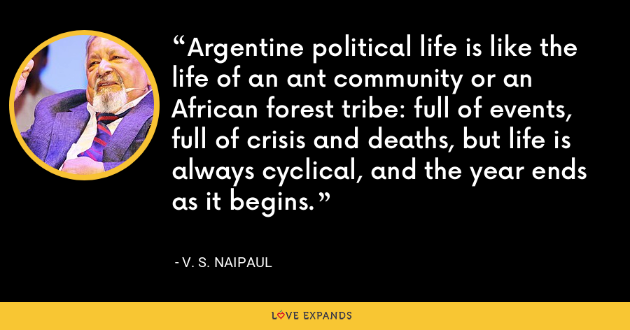 Argentine political life is like the life of an ant community or an African forest tribe: full of events, full of crisis and deaths, but life is always cyclical, and the year ends as it begins. - V. S. Naipaul