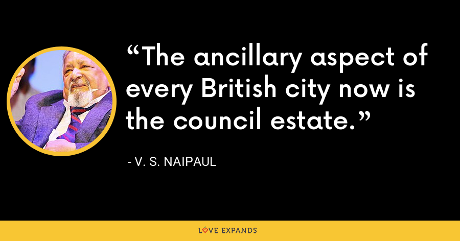 The ancillary aspect of every British city now is the council estate. - V. S. Naipaul