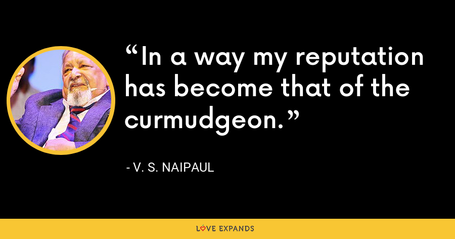 In a way my reputation has become that of the curmudgeon. - V. S. Naipaul