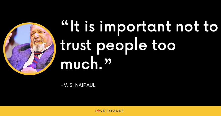 It is important not to trust people too much. - V. S. Naipaul