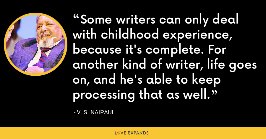Some writers can only deal with childhood experience, because it's complete. For another kind of writer, life goes on, and he's able to keep processing that as well. - V. S. Naipaul