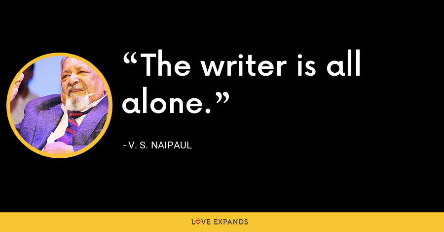 The writer is all alone. - V. S. Naipaul