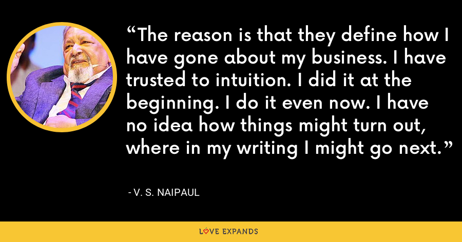 The reason is that they define how I have gone about my business. I have trusted to intuition. I did it at the beginning. I do it even now. I have no idea how things might turn out, where in my writing I might go next. - V. S. Naipaul