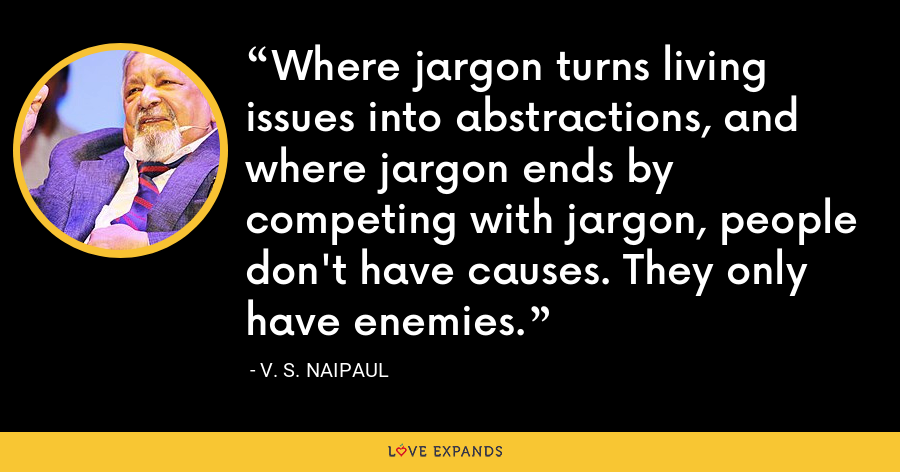 Where jargon turns living issues into abstractions, and where jargon ends by competing with jargon, people don't have causes. They only have enemies. - V. S. Naipaul