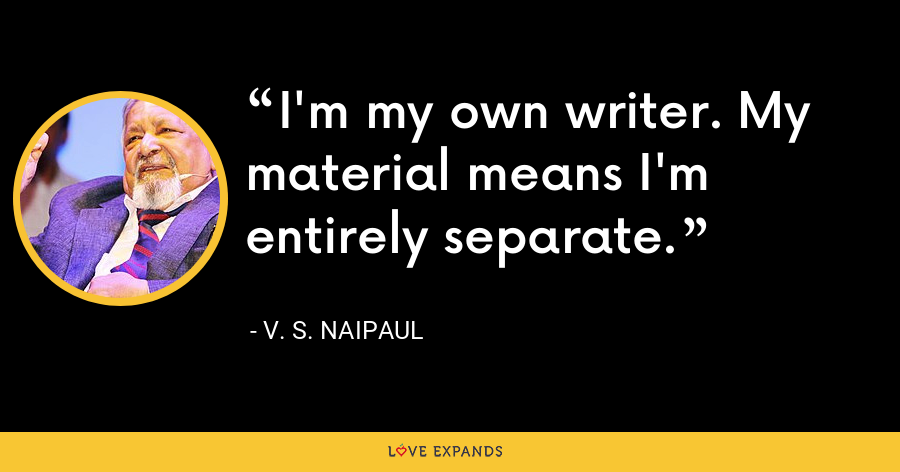 I'm my own writer. My material means I'm entirely separate. - V. S. Naipaul