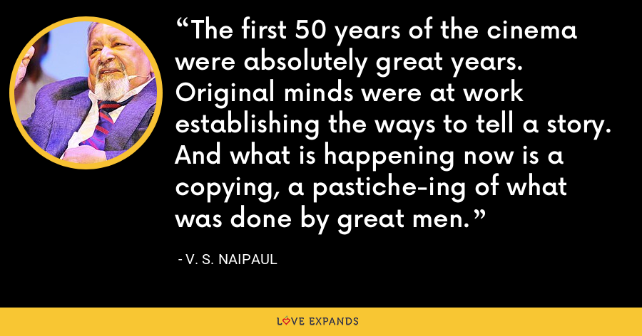 The first 50 years of the cinema were absolutely great years. Original minds were at work establishing the ways to tell a story. And what is happening now is a copying, a pastiche-ing of what was done by great men. - V. S. Naipaul