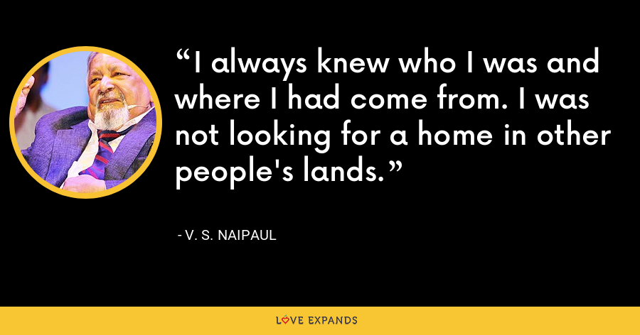 I always knew who I was and where I had come from. I was not looking for a home in other people's lands. - V. S. Naipaul