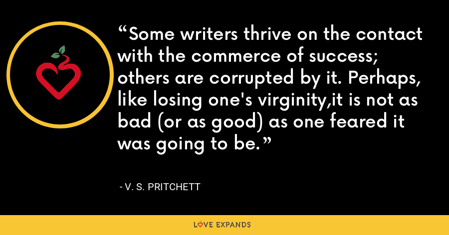 Some writers thrive on the contact with the commerce of success; others are corrupted by it. Perhaps, like losing one's virginity,it is not as bad (or as good) as one feared it was going to be. - V. S. Pritchett